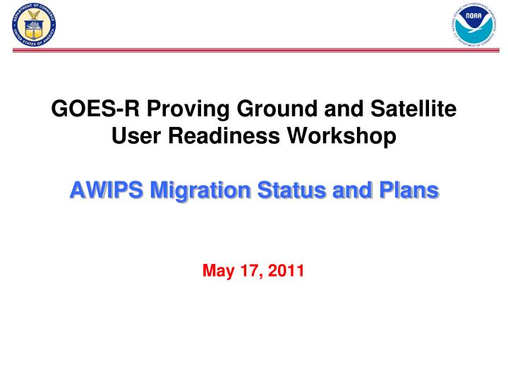 Goes r proving ground and satellite user readiness workshop awips migration status and plans