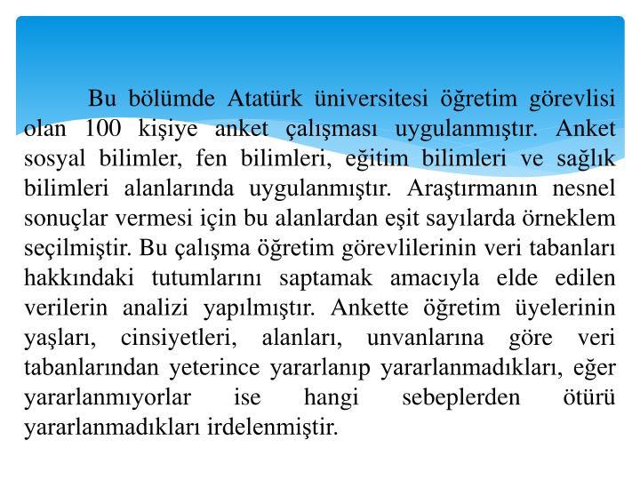 Bu bölümde Atatürk üniversitesi öğretim görevlisi olan 100 kişiye anket çalışması uygulanmıştır. Anket sosyal bilimler, fen bilimleri, eğitim bilimleri ve sağlık bilimleri alanlarında uygulanmıştır. Araştırmanın nesnel sonuçlar vermesi için bu alanlardan eşit sayılarda örneklem seçilmiştir. Bu çalışma öğretim görevlilerinin veri tabanları hakkındaki tutumlarını saptamak amacıyla elde edilen verilerin analizi yapılmıştır. Ankette öğretim üyelerinin yaşları, cinsiyetleri, alanları, unvanlarına göre veri tabanlarından yeterince yararlanıp yararlanmadıkları, eğer yararlanmıyorlar ise hangi sebeplerden ötürü yararlanmadıkları irdelenmiştir.
