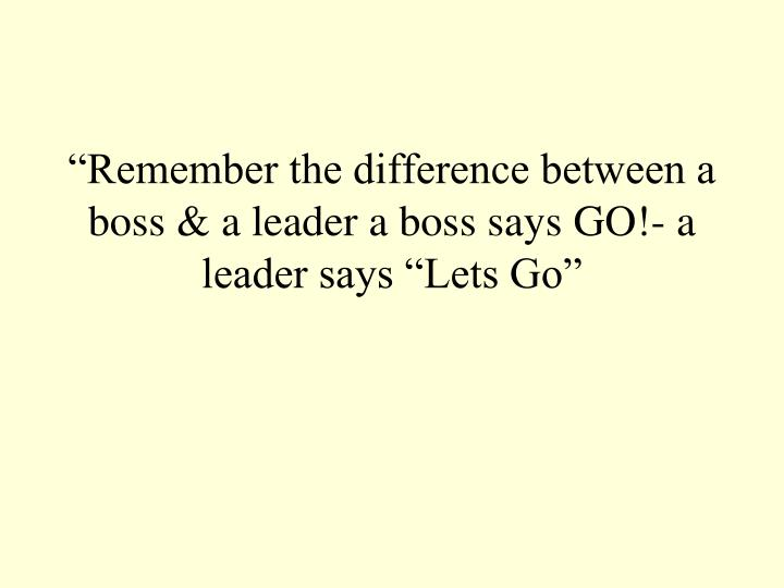 """Remember the difference between a boss & a leader a boss says GO!- a leader says ""Lets Go"""
