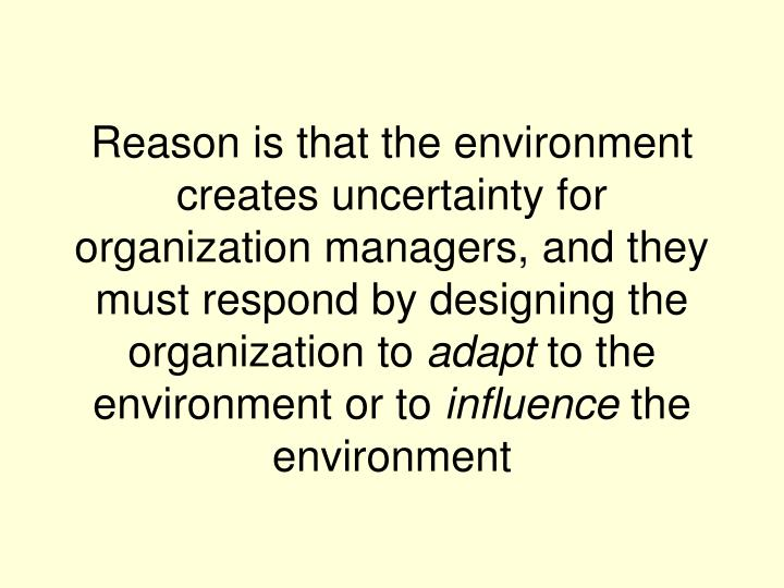 Reason is that the environment creates uncertainty for organization managers, and they must respond by designing the organization to