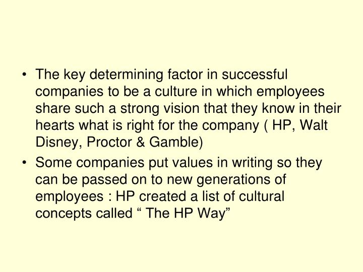 The key determining factor in successful companies to be a culture in which employees share such a strong vision that they know in their hearts what is right for the company ( HP, Walt Disney, Proctor & Gamble)