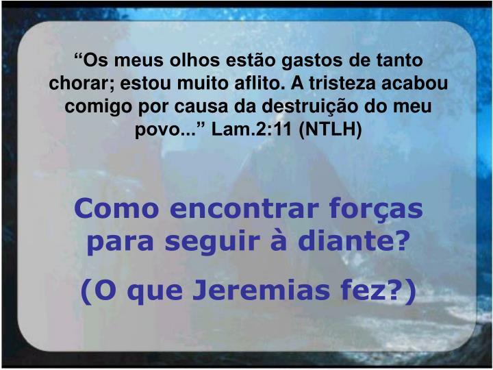 """""""Os meus olhos estão gastos de tanto chorar; estou muito aflito. A tristeza acabou comigo por causa da destruição do meu povo..."""" Lam.2:11 (NTLH)"""