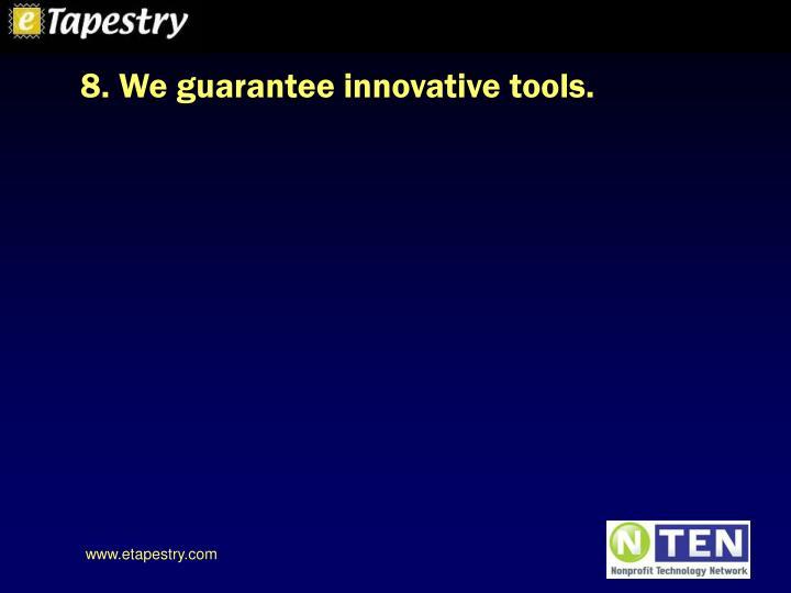 8. We guarantee innovative tools.