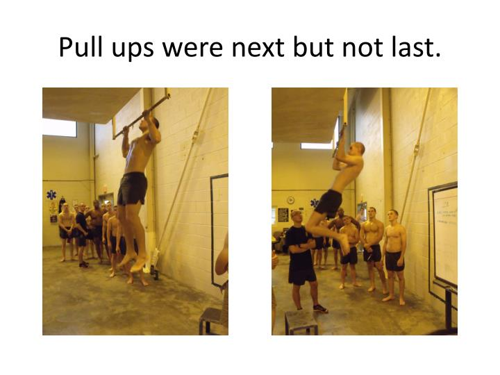 Pull ups were next but not last.