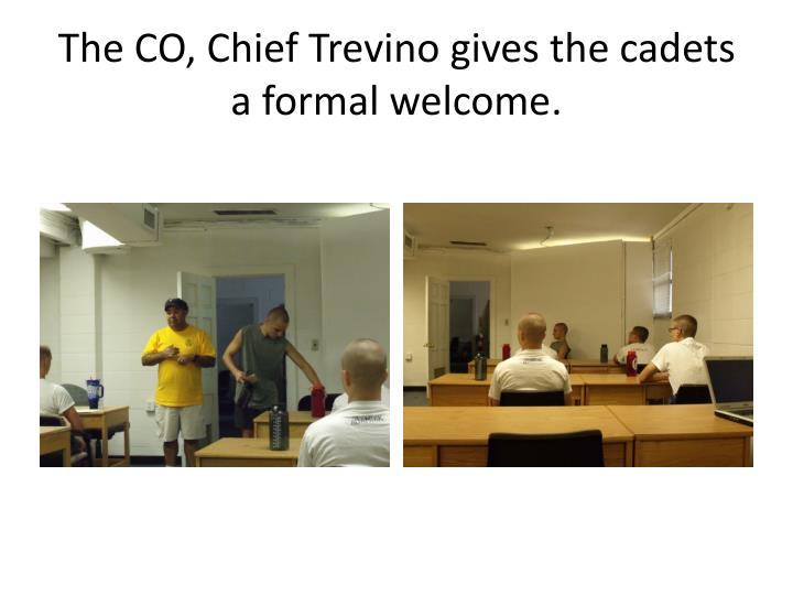 The CO, Chief Trevino gives the cadets a formal welcome.