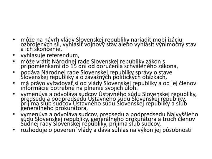 môže na návrh vlády Slovenskej republiky nariadiť mobilizáciu ozbrojených síl, vyhlásiť vojnový stav alebo vyhlásiť výnimočný stav a ich skončenie,