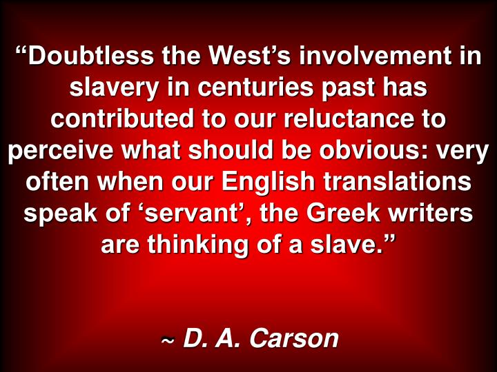 """""""Doubtless the West's involvement in slavery in centuries past has contributed to our reluctance to perceive what should be obvious: very often when our English translations speak of 'servant', the Greek writers are thinking of a slave."""""""
