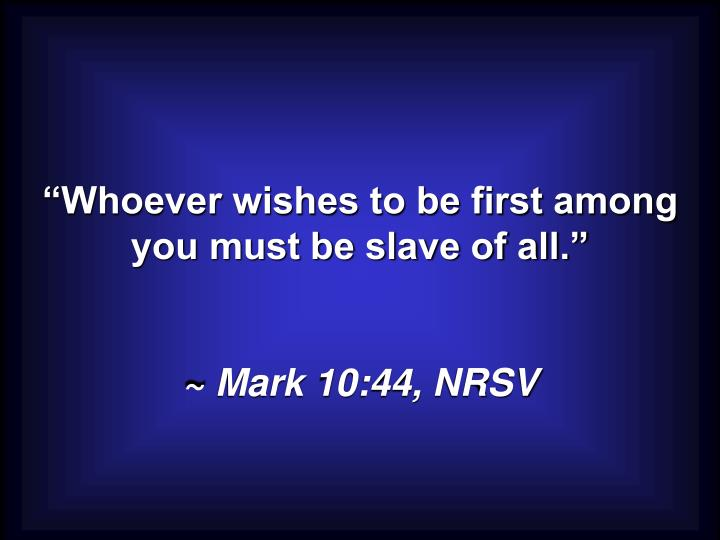 """Whoever wishes to be first among you must be slave of all."""