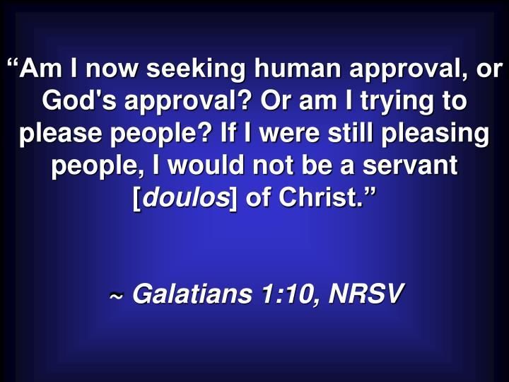 """Am I now seeking human approval, or God's approval? Or am I trying to please people? If I were still pleasing people, I would not be a servant ["