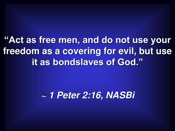 """Act as free men, and do not use your freedom as a covering for evil, but use it as bondslaves of God."""