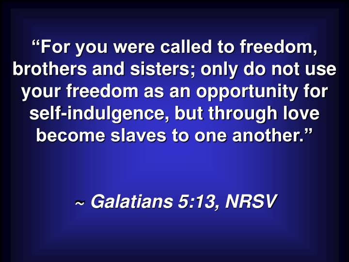 """For you were called to freedom, brothers and sisters; only do not use your freedom as an opportunity for self-indulgence, but through love become slaves to one another."""