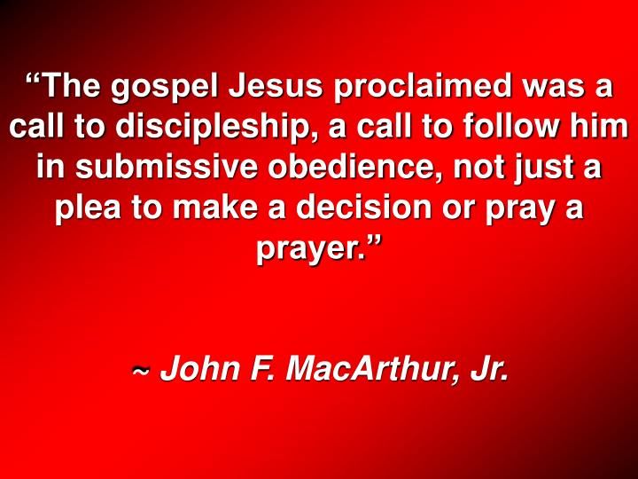 """""""The gospel Jesus proclaimed was a call to discipleship, a call to follow him in submissive obedience, not just a plea to make a decision or pray a prayer."""""""