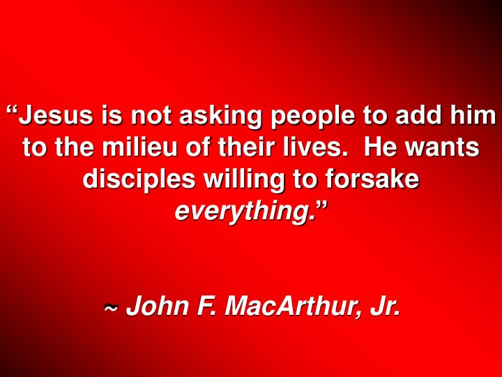 """Jesus is not asking people to add him to the milieu of their lives.  He wants disciples willing to forsake"