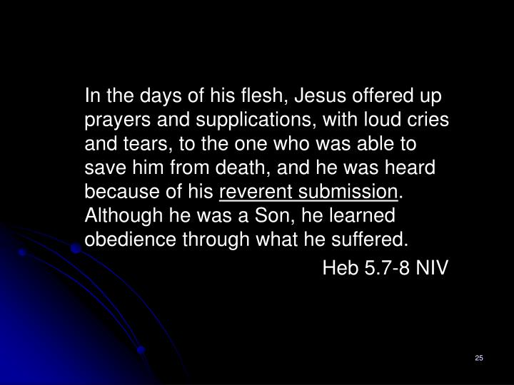 In the days of his flesh, Jesus offered up prayers and supplications, with loud cries and tears, to the one who was able to save him from death, and he was heard because of his
