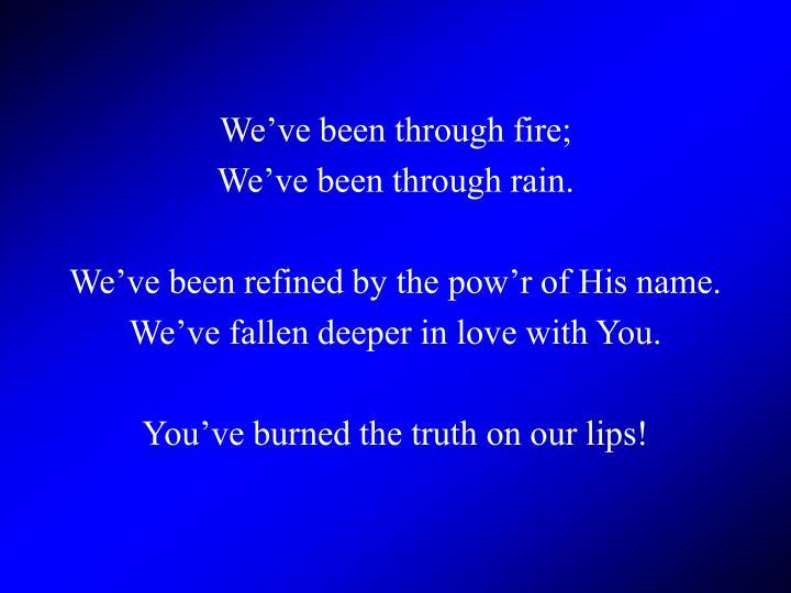 We've been through fire;