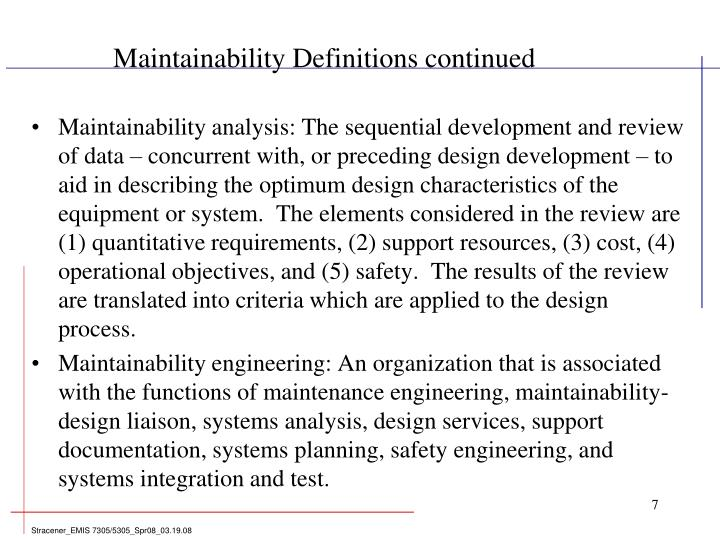 Maintainability analysis: The sequential development and review of data – concurrent with, or preceding design development – to aid in describing the optimum design characteristics of the equipment or system.  The elements considered in the review are (1) quantitative requirements, (2) support resources, (3) cost, (4) operational objectives, and (5) safety.  The results of the review are translated into criteria which are applied to the design process.