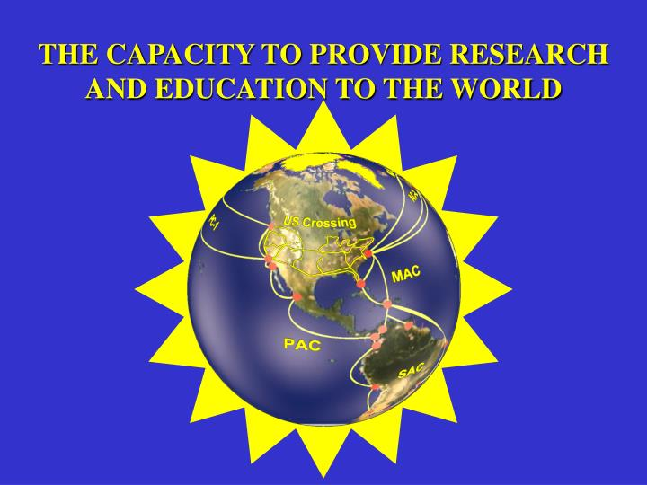 THE CAPACITY TO PROVIDE RESEARCH AND EDUCATION TO THE WORLD