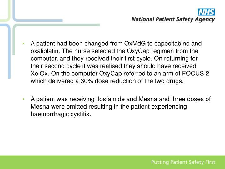 A patient had been changed from OxMdG to capecitabine and oxaliplatin. The nurse selected the OxyCap regimen from the computer, and they received their first cycle. On returning for their second cycle it was realised they should have received XelOx. On the computer OxyCap referred to an arm of FOCUS 2 which delivered a 30% dose reduction of the two drugs.
