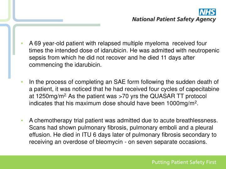 A 69 year-old patient with relapsed multiple myeloma  received four times the intended dose of idarubicin. He was admitted with neutropenic sepsis from which he did not recover and he died 11 days after commencing the idarubicin.