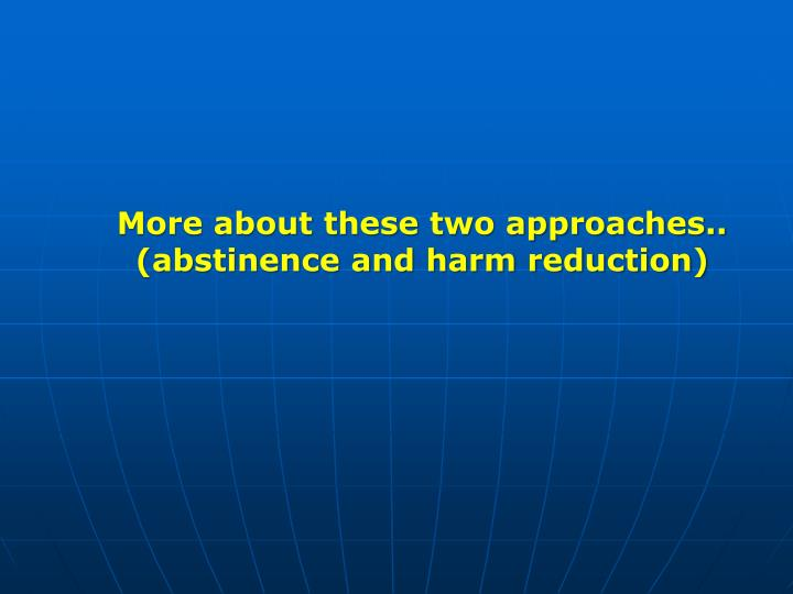 More about these two approaches..     (abstinence and harm reduction)