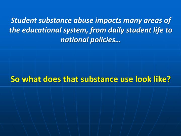 Student substance abuse impacts many areas of the educational system, from daily student life to nat...