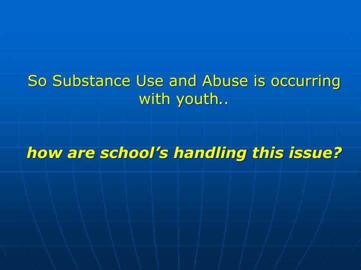 So Substance Use and Abuse is occurring with youth