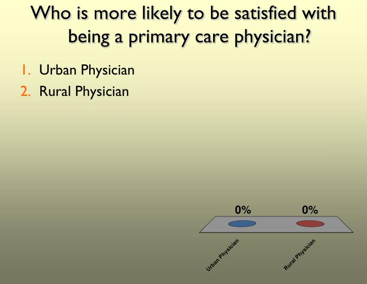 Who is more likely to be satisfied with being a primary care physician?