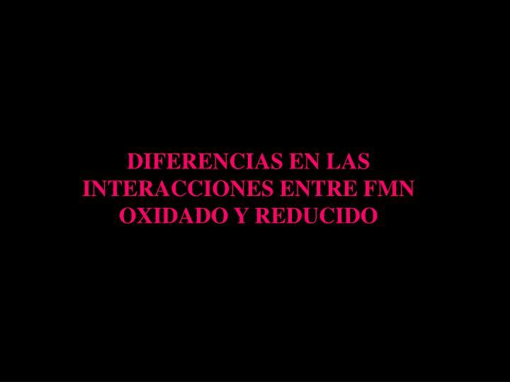DIFERENCIAS EN LAS INTERACCIONES ENTRE FMN OXIDADO Y REDUCIDO