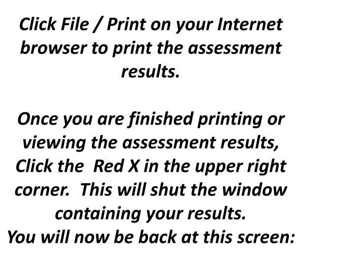 Click File / Print on your Internet browser to print the assessment results.