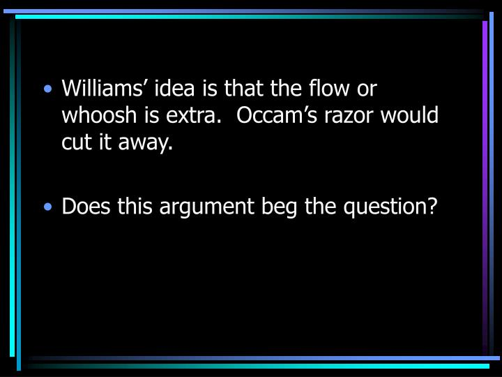 Williams' idea is that the flow or whoosh is extra.  Occam's razor would cut it away.