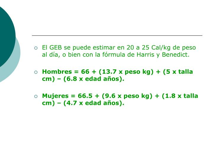 El GEB se puede estimar en 20 a 25 Cal/kg de peso al día, o bien con la fórmula de Harris y