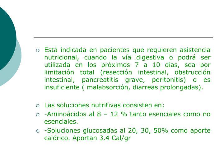 Está indicada en pacientes que requieren asistencia nutricional, cuando la vía digestiva o podrá ser utilizada en los próximos 7 a 10 días, sea por limitación total (resección intestinal, obstrucción intestinal, pancreatitis grave, peritonitis) o es insuficiente (
