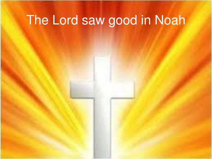 The Lord saw good in Noah