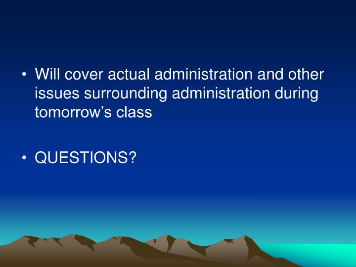 Will cover actual administration and other issues surrounding administration during tomorrow's class