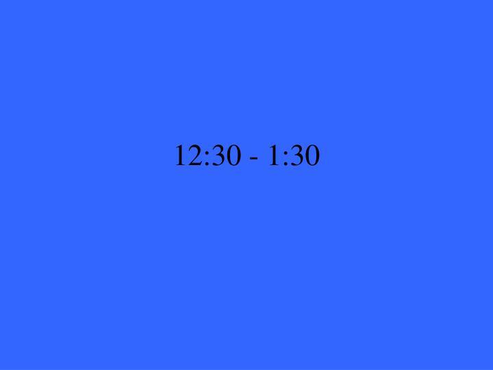 12:30 - 1:30