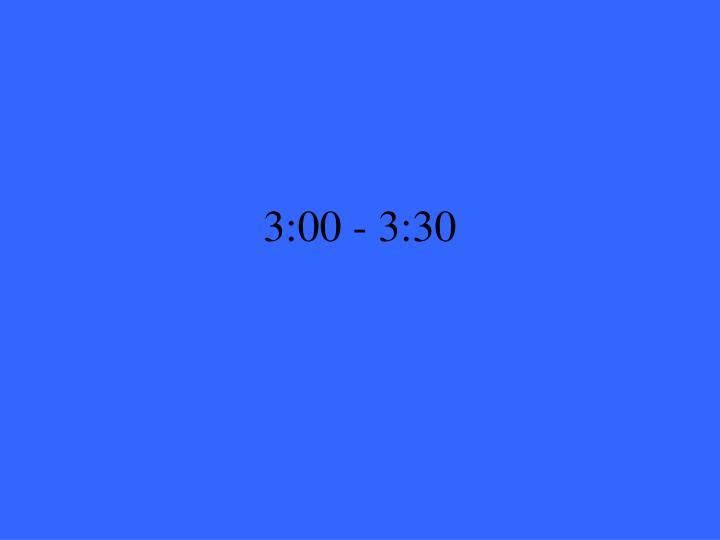 3:00 - 3:30