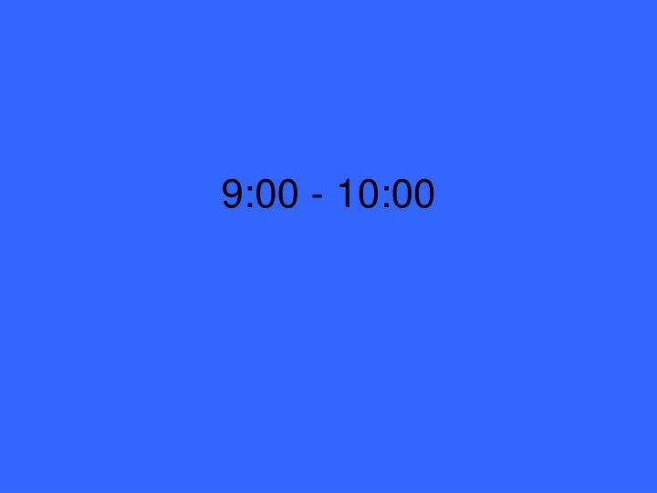 9:00 - 10:00