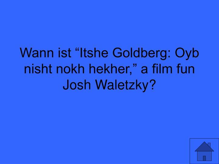"Wann ist ""Itshe Goldberg: Oyb nisht nokh hekher,"" a film fun Josh Waletzky?"