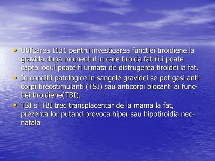 Utilizarea I131 pentru investigarea functiei tiroidiene la gravida dupa momentul in care tiroida fatului poate capta iodul poate fi urmata de distrugerea tiroidei la fat.