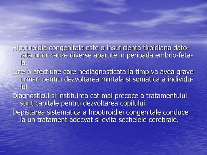 Hipotiroidia congenitala este o insuficienta tiroidiana dato-rata unor cauze diverse aparute in perioada embrio-feta-la.