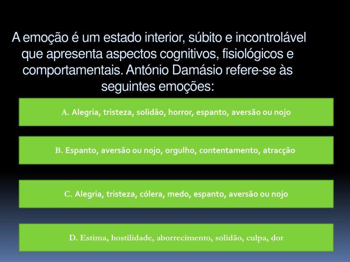 A emoção é um estado interior, súbito e incontrolável que apresenta aspectos cognitivos, fisiológicos e comportamentais. António Damásio refere-se às seguintes emoções: