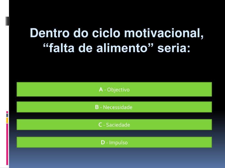 """Dentro do ciclo motivacional, """"falta de alimento"""" seria:"""
