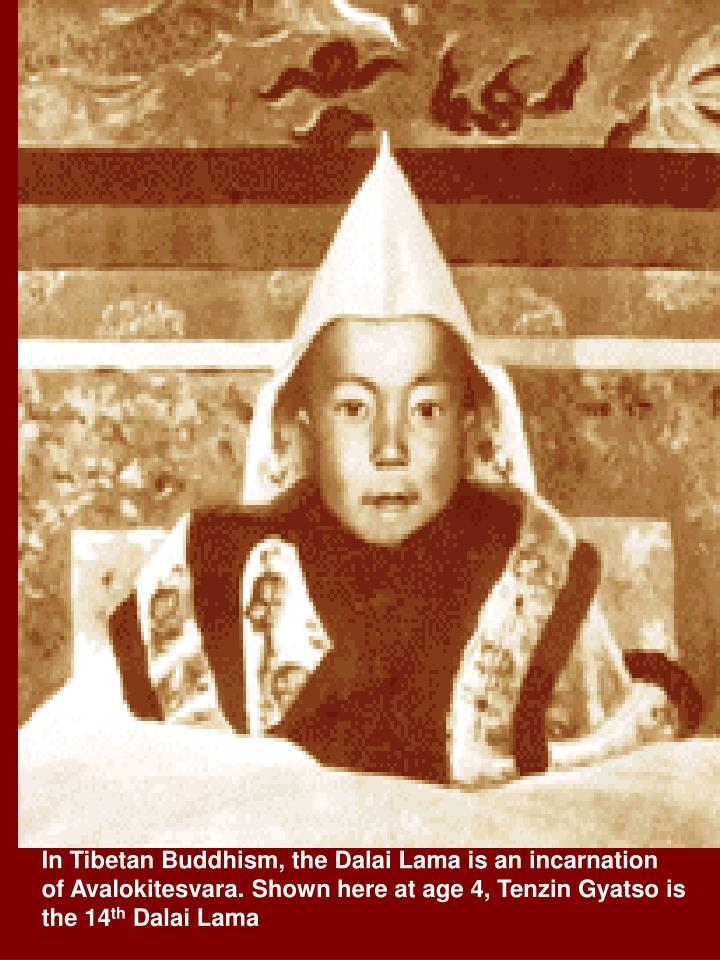 In Tibetan Buddhism, the Dalai Lama is an incarnation of Avalokitesvara. Shown here at age 4, Tenzin Gyatso is the 14