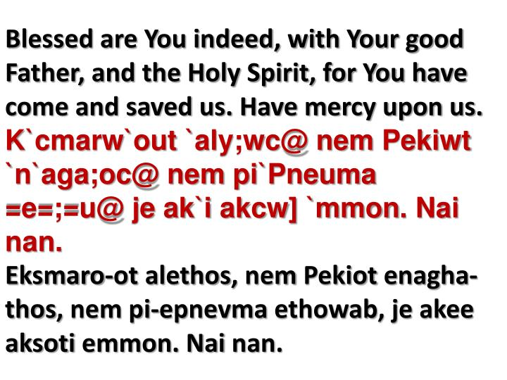 Blessed are You indeed, with Your good Father, and the Holy Spirit, for You have come and saved us. Have mercy upon us.