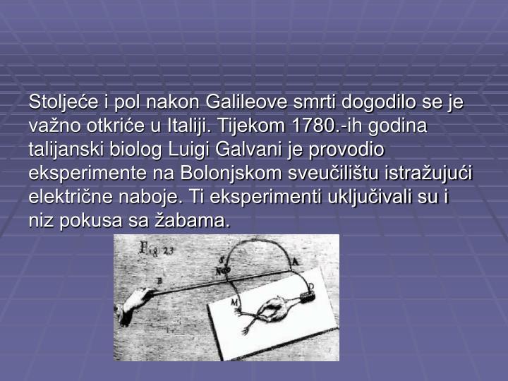 Stoljeće i pol nakon Galileove smrti dogodilo se je važno otkriće u Italiji. Tijekom 1780.-ih godina talijanski biolog Luigi Galvani je provodio eksperimente na Bolonjskom sveučilištu istražujući električne naboje. Ti eksperimenti uključivali su i niz pokusa sa žabama.