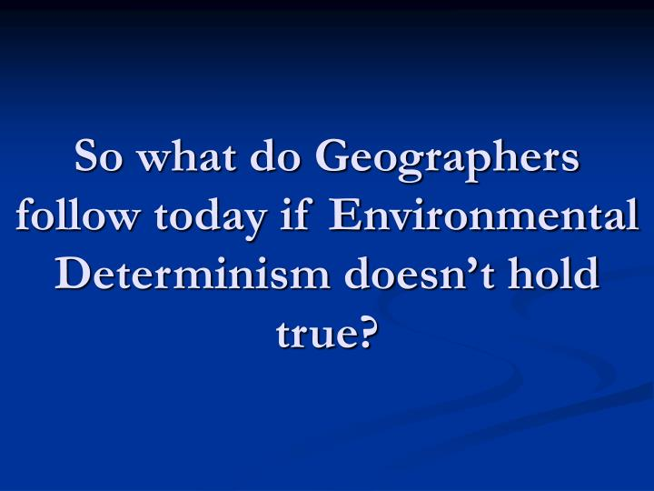 So what do Geographers follow today if Environmental Determinism doesn't hold true?