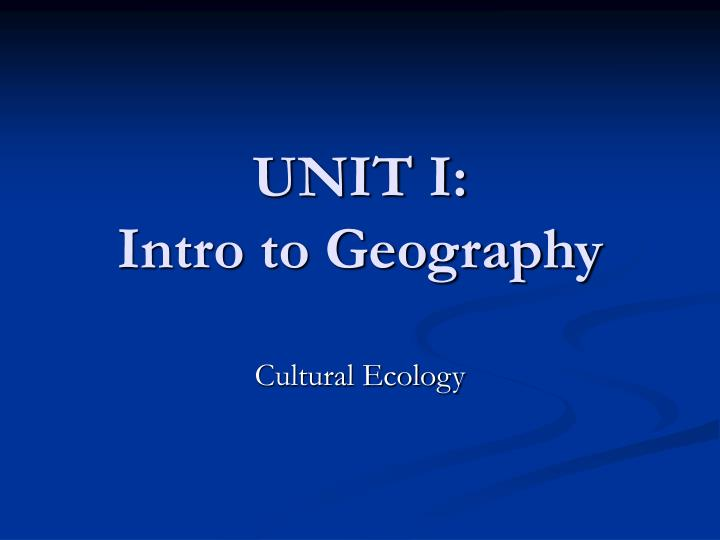 Unit i intro to geography