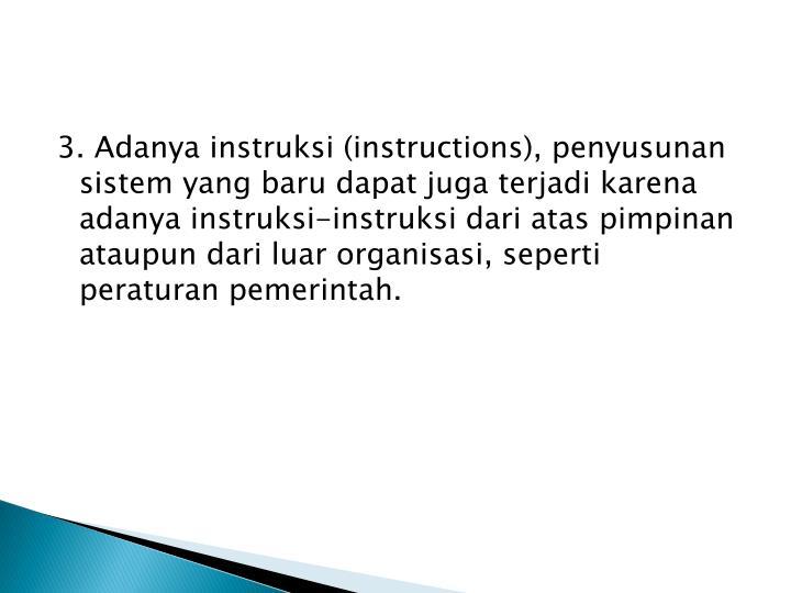 3. Adanya instruksi (instructions), penyusunan sistem yang baru dapat juga terjadi karena adanya instruksi-instruksi dari atas pimpinan ataupun dari luar organisasi, seperti peraturan pemerintah.