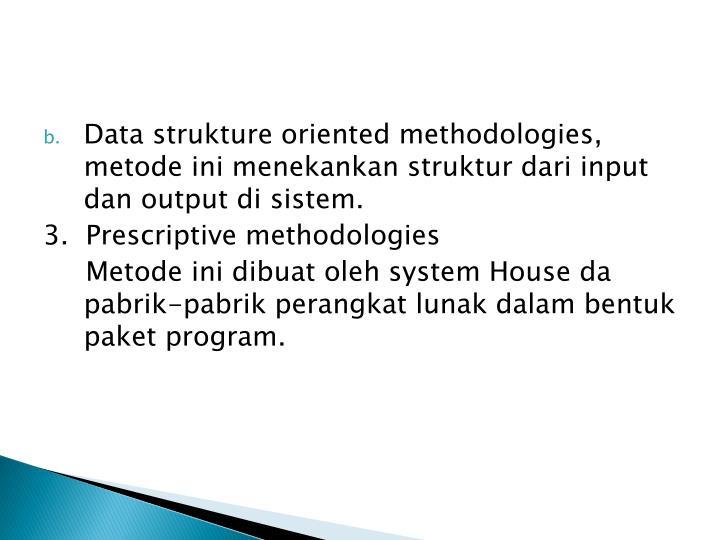Data strukture oriented methodologies, metode ini menekankan struktur dari input dan output di sistem.