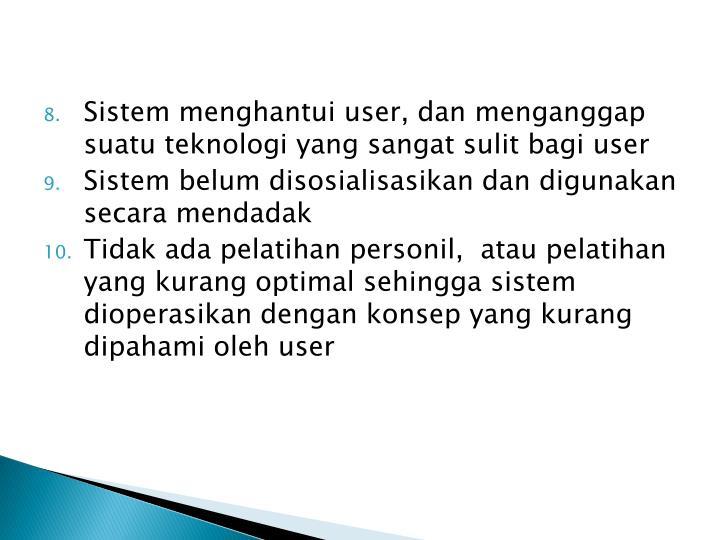 Sistem menghantui user, dan menganggap suatu teknologi yang sangat sulit bagi user